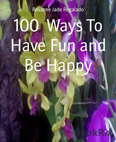 100  Ways To Have Fun and Be Happy: 100  Ways To Overcome Boredom and Depression