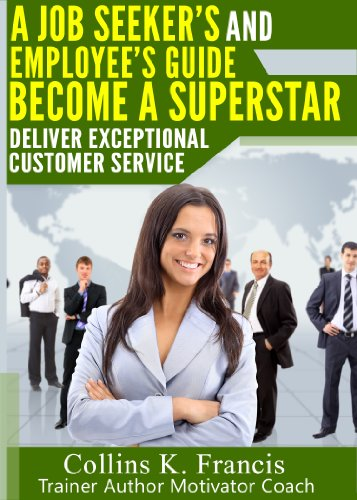 Deliver Exceptional Customer Service: A Guide for All Job Seekers,Workers and Managers!