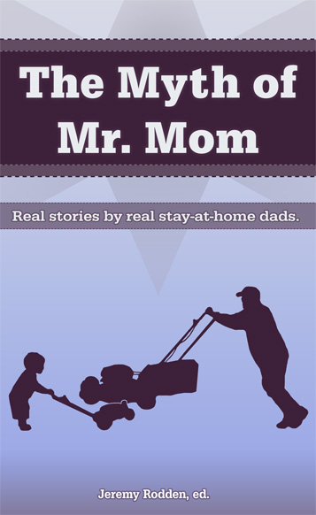 The Myth of Mr. Mom - Real Stories by Real Stay-At-Home Dads