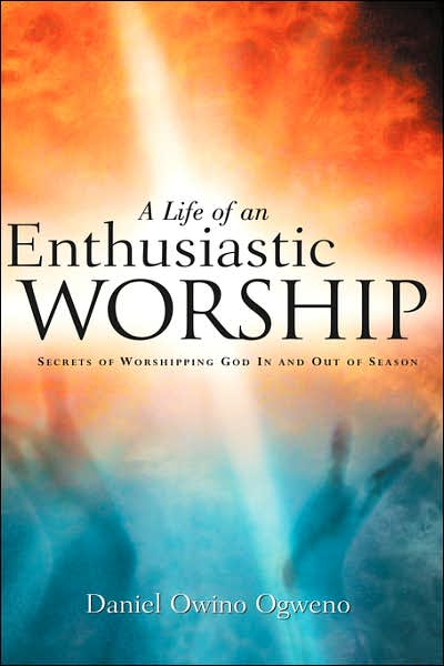 A Life of an Enthusiastic Worship: Secrets of Worshipping God in and out of Season