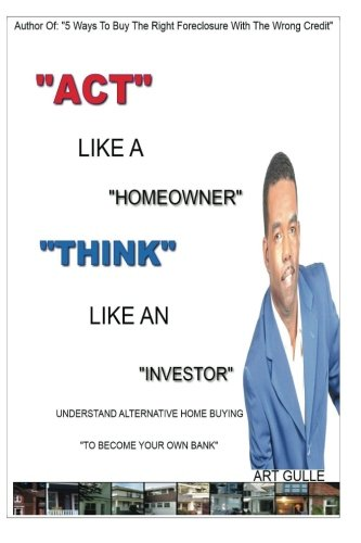 Act Like A Homeowner, Think Like An Investor: Understand Home Buying To Become Your Own Bank