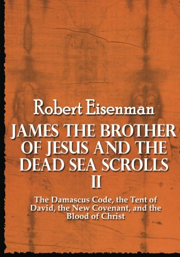 James the Brother of Jesus and the Dead Sea Scrolls II: The Damascus Code, the Tent of David, the New Covenant, and the Blood of Christ