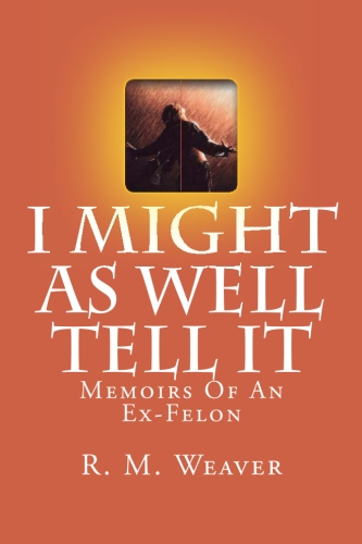 I Might As Well Tell It: Memoirs Of An Ex Felon