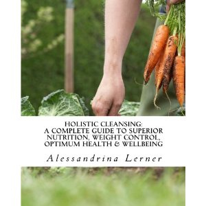 Holistic Cleansing: A Complete Guide to Superior Nutrition, Weight Control, Optimum Health & Wellbeing