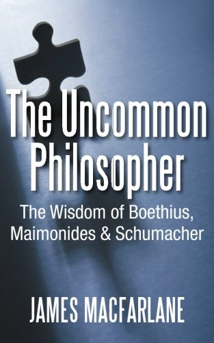 The Uncommon Philosopher: The Wisdom of Boethius, Maimonides and Schumacher