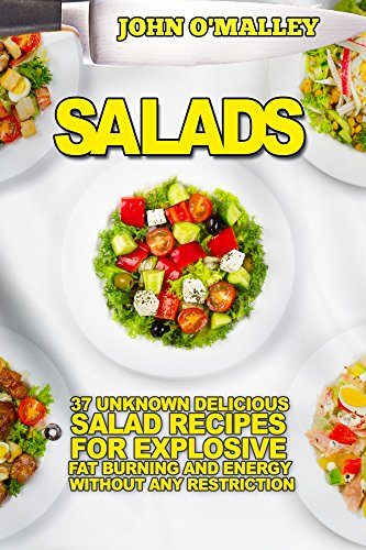 Salads: 37 Unknown Delicious Salad Recipes For Explosive Fat Burning And Energy Without Any Restriction (Salads, Salad Recipes,Salads For Weight Loss, Salads Recipes,Salads To Go)