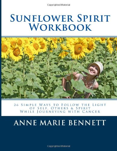 Sunflower Spirit: 26 Simple Ways to Follow the Light of Self, Others & Spirit While Journeying with Cancer