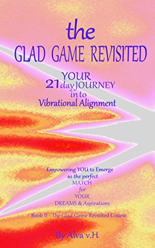 The Glad Game Revisited - Course (The Glad Game Revisited - Your 21 Day Journey into Vibrational Alignment)