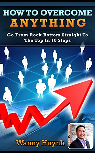 How To Overcome Anything: Go From Rock Bottom Straight To The Top In 10 Steps