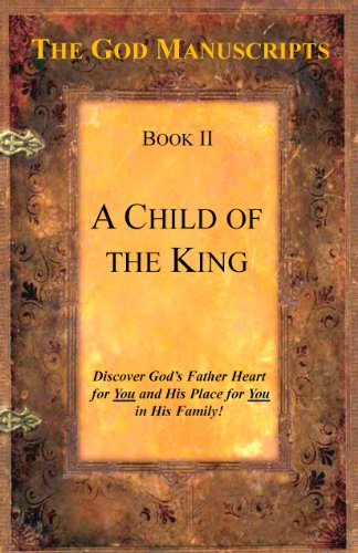 A Child of the King - Book II of the series The God Manuscripts - A True Story ... Your Story