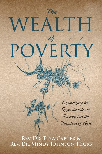 The Wealth of Poverty: Capitalizing the Opportunities of Poverty for the Kingdom of God by Rev. Dr. Tina Carter
