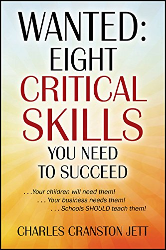 WANTED: Eight Critical Skills You Need To Succeed: . . . Your children will need them!. . . Your business needs them!. . . Schools SHOULD teach them!