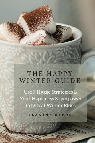 The Happy Winter Guide: Use 7 Hygge Strategies &  Your Happiness Superpower  to Defeat Winter Blues