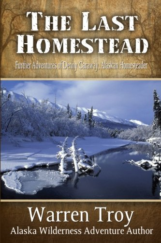 The Last Homestead: Further Adventures of Denny Caraway, Alaskan Homesteader