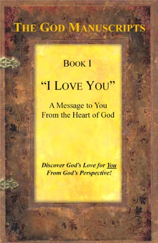 I LOVE YOU - A Message to You from the Heart of God - Book I of the series The God Manuscripts - A True Story ... Your Story