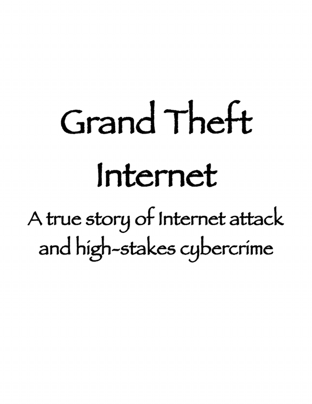 Grand Theft Internet: A true story of Internet attack and high-stakes cybercrime