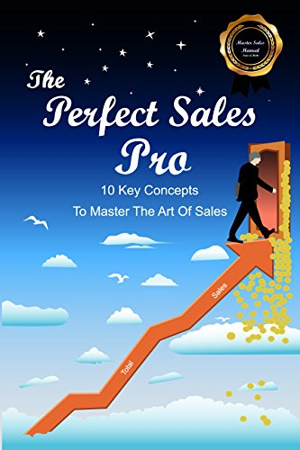 The Perfect Sales Pro: 10 Key Concepts To Master The Art Of Sales