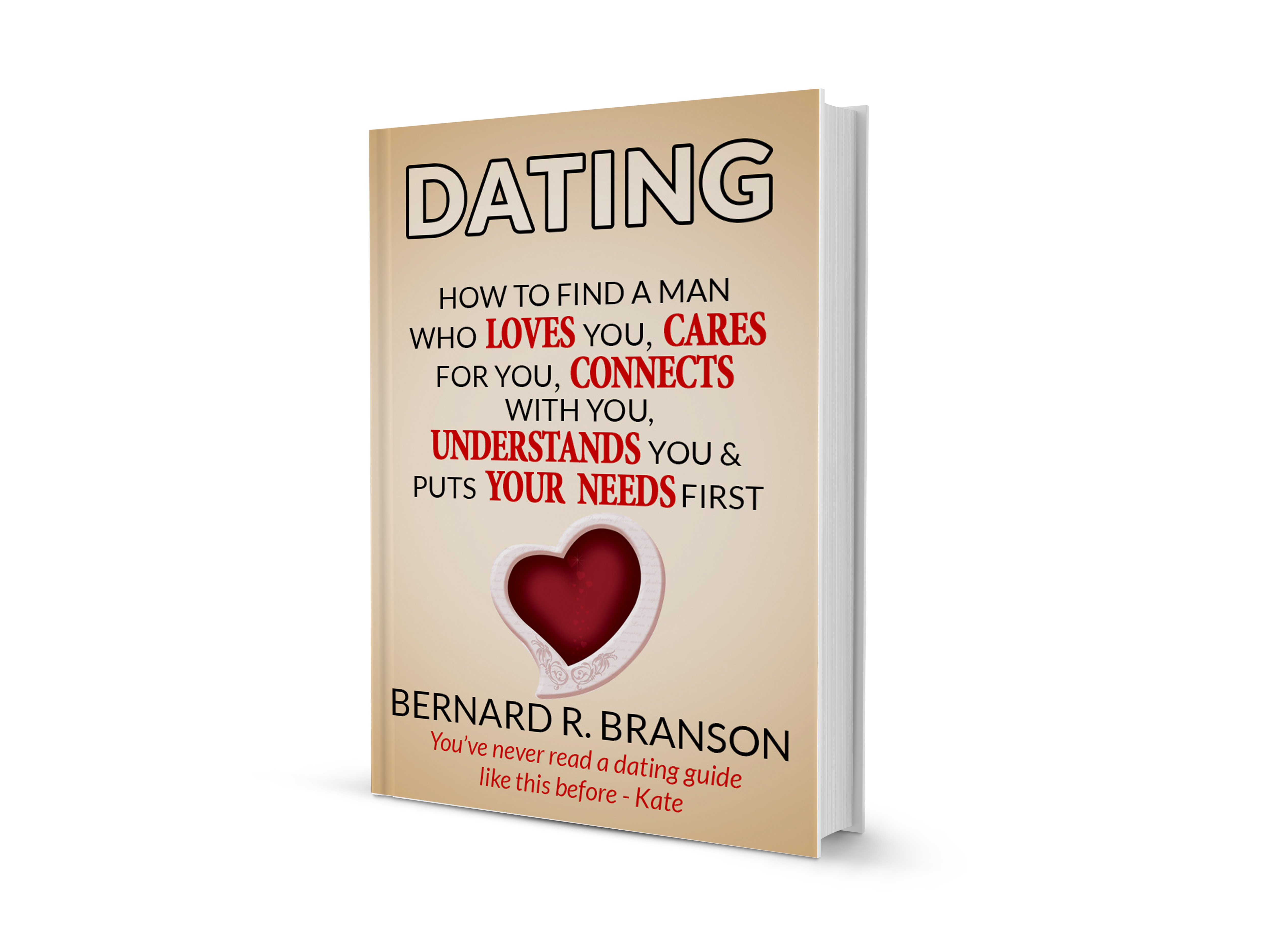 Dating: How to Find a Man Who Loves You, Cares For You, Connects With You, Understands You & Put Your Needs First