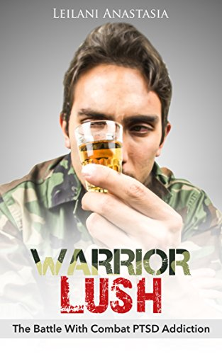 Warrior Lush: The Battle With Combat PTSD Addiction (The