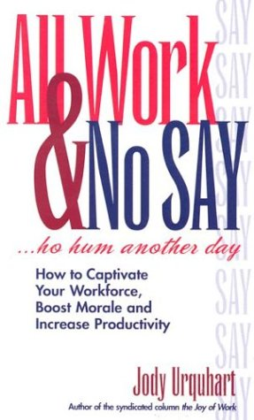 All Work & No Say... Ho Hum, Another Day: How to Captivate Your Workforce, Boost Morale and Increase Productivity