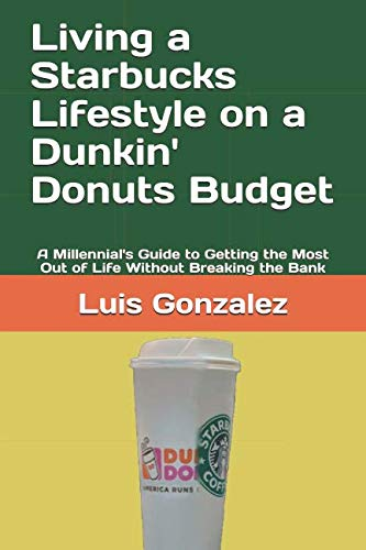 Living a Starbucks Lifestyle on a Dunkin' Donuts Budget: A Millennial's Guide to  Getting  the Most Out of Life  Without Breaking the Bank