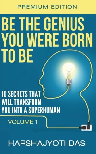 Be The Genius You Were Born To Be: 10 Secrets That Will Transform You Into A Superhuman (Health, Abundance & Happiness) (Volume 1)