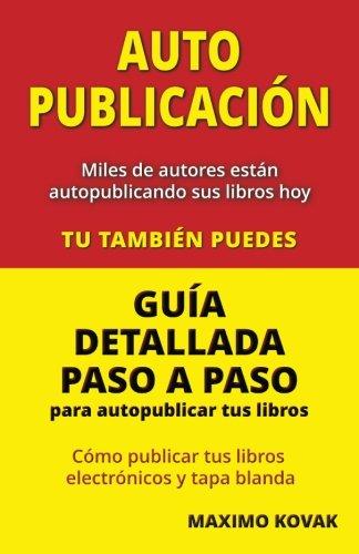 Autopublicacion / Guia detallada paso a paso para autopublicar tus libros: Como publicar tus libros electronicos y tapa blanda
